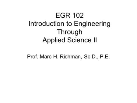 EGR 102 Introduction to Engineering Through Applied Science II Prof. Marc H. Richman, Sc.D., P.E.