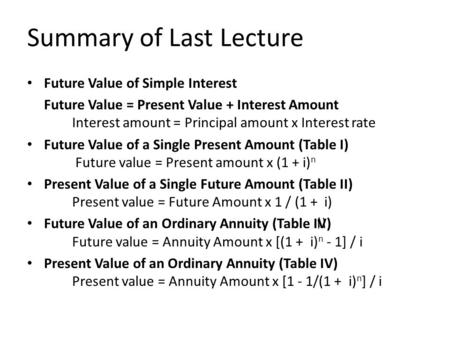 Summary of Last Lecture Future Value of Simple Interest Future Value = Present Value + Interest Amount Interest amount = Principal amount x Interest rate.