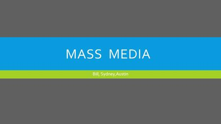 MASS MEDIA Bill, Sydney,Austin. WHAT IS MASS MEDIA?  Mass media consists of the various means by which information reaches large numbers of people, such.