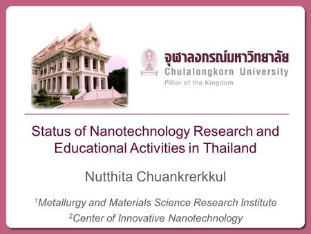 Status of Nanotechnology Research and Educational Activities in Thailand Nutthita Chuankrerkkul 1 Metallurgy and Materials Science Research Institute.