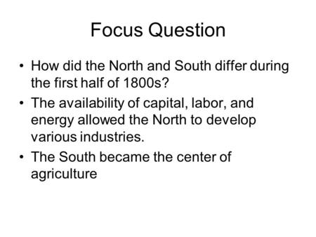 Focus Question How did the North and South differ during the first half of 1800s? The availability of capital, labor, and energy allowed the North to develop.