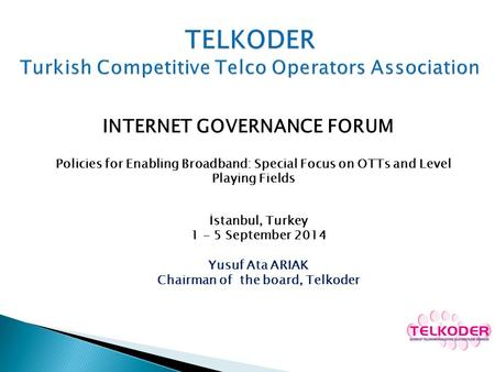 INTERNET GOVERNANCE FORUM Policies for Enabling Broadband: Special Focus on OTTs and Level Playing Fields İstanbul, Turkey 1 - 5 September 2014 Yusuf Ata.