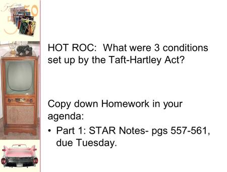 HOT ROC: What were 3 conditions set up by the Taft-Hartley Act? Copy down Homework in your agenda: Part 1: STAR Notes- pgs 557-561, due Tuesday.