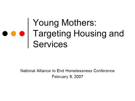 Young Mothers: Targeting Housing and Services National Alliance to End Homelessness Conference February 9, 2007.