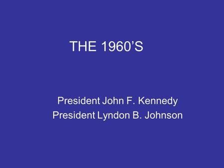 THE 1960'S President John F. Kennedy President Lyndon B. Johnson.