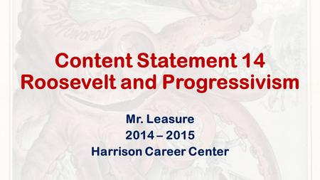 Content Statement 14 Roosevelt and Progressivism Mr. Leasure 2014 – 2015 Harrison Career Center.