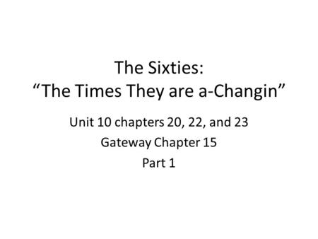 "The Sixties: ""The Times They are a-Changin"" Unit 10 chapters 20, 22, and 23 Gateway Chapter 15 Part 1."