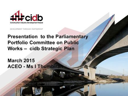 Slide 1 of 34 Presentation to the Parliamentary Portfolio Committee on Public Works – cidb Strategic Plan March 2015 ACEO - Ms I Thumbiran.
