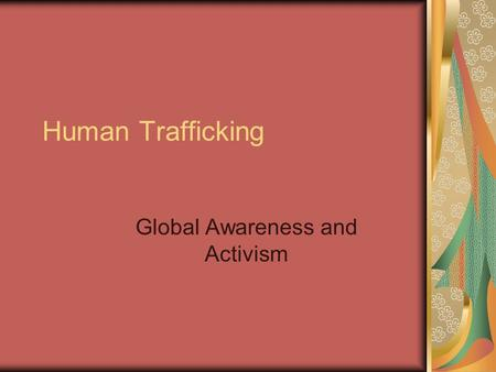 "Human Trafficking Global Awareness and Activism. What is Human Trafficking? ""Human trafficking is the modern day practice of slavery. Also known as trafficking."