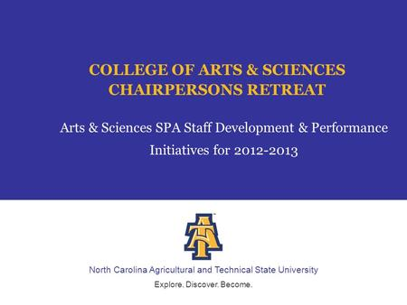 North Carolina Agricultural and Technical State University Explore. Discover. Become. COLLEGE OF ARTS & SCIENCES CHAIRPERSONS RETREAT Arts & Sciences SPA.