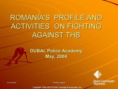 26.10.2015Country Report1 ROMANIA'S PROFILE AND ACTIVITIES ON FIGHTING AGAINST THB DUBAI, Police Academy May, 2004 Copyright 1996-2001 © Dale Carnegie.