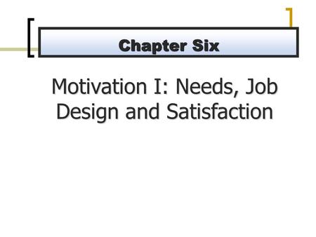 Motivation I: Needs, Job Design and Satisfaction Chapter Six.