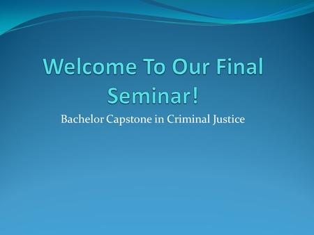 Bachelor Capstone in Criminal Justice. Welcome to Your Final Seminar! For many of you this will be the last Seminar that you attend before graduation,