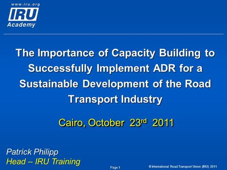 © International Road Transport Union (IRU) 2011 Page 1 The Importance of Capacity Building to Successfully Implement ADR for a Sustainable Development.