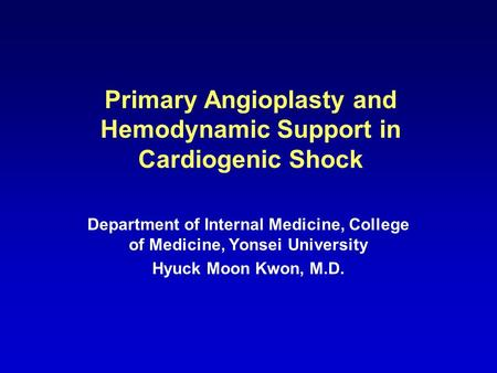 Primary Angioplasty and Hemodynamic Support in Cardiogenic Shock Department of Internal Medicine, College of Medicine, Yonsei University Hyuck Moon Kwon,