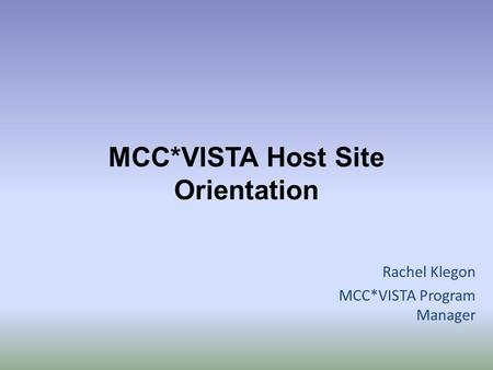 MCC*VISTA Host Site Orientation Rachel Klegon MCC*VISTA Program Manager.
