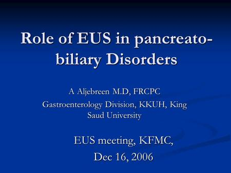 Role of EUS in pancreato- biliary Disorders A Aljebreen M.D, FRCPC Gastroenterology Division, KKUH, King Saud University EUS meeting, KFMC, Dec 16, 2006.