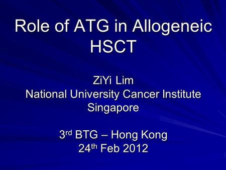 Role of ATG in Allogeneic HSCT ZiYi Lim National University Cancer Institute Singapore 3 rd BTG – Hong Kong 24 th Feb 2012.