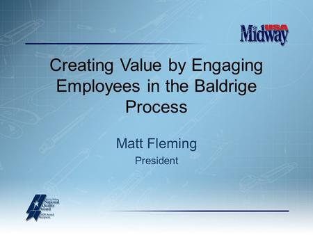 Creating Value by Engaging Employees in the Baldrige Process Matt Fleming President.