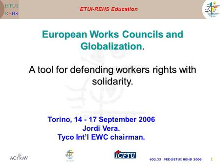 ETUI-REHS Education 652.33 REHS 2006 1 Torino, 14 - 17 September 2006 Jordi Vera. Tyco Int'l EWC chairman. European Works Councils and Globalization.