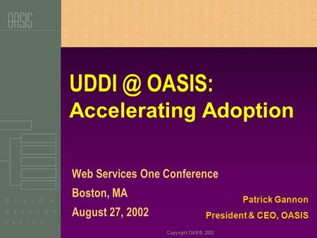 Copyright OASIS, 2002 OASIS: Accelerating Adoption Web Services One Conference Boston, MA August 27, 2002 Patrick Gannon President & CEO, OASIS.