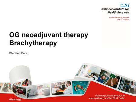 Delivering clinical research to make patients, and the NHS, better OG neoadjuvant therapy Brachytherapy Stephen Falk dd/mm/yyyy.