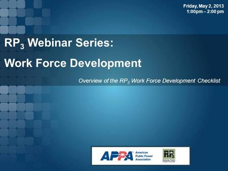 RP 3 Webinar Series: Work Force Development Overview of the RP 3 Work Force Development Checklist Friday, May 2, 2013 1:00pm – 2:00 pm.