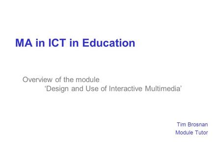 MA in ICT in Education Tim Brosnan Module Tutor Overview of the module 'Design and Use of Interactive Multimedia'