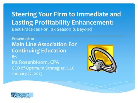 Steering Your Firm to Immediate and Lasting Profitability Enhancement: Best Practices For Tax Season & Beyond Presented to: Main Line Association For Continuing.