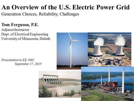An Overview of the U.S. Electric Power Grid Generation Choices, Reliability, Challenges Tom Ferguson, P.E. Adjunct Instructor Dept. of Electrical Engineering.