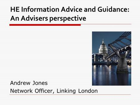 HE Information Advice and Guidance: An Advisers perspective Andrew Jones Network Officer, Linking London.