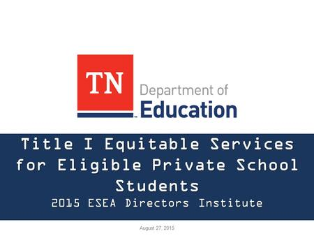 Title I Equitable Services for Eligible Private School Students 2015 ESEA Directors Institute August 27, 2015.