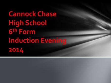 Cannock Chase High School 6 th Form Induction Evening 2014.