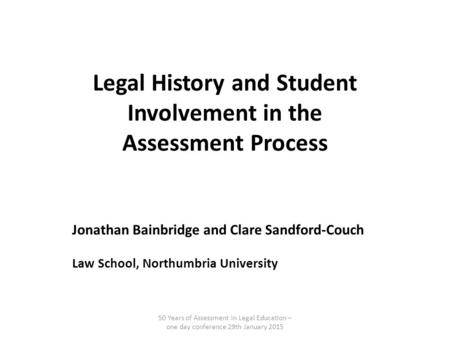 Legal History and Student Involvement in the Assessment Process Jonathan Bainbridge and Clare Sandford-Couch Law School, Northumbria University 50 Years.