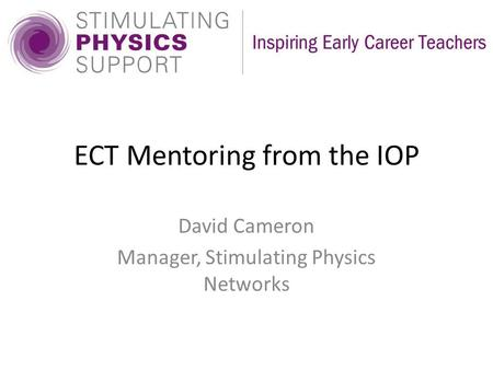 ECT Mentoring from the IOP David Cameron Manager, Stimulating Physics Networks.
