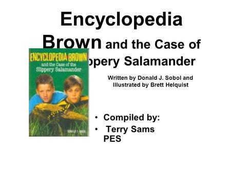 Encyclopedia Brown and the Case of the Slippery Salamander Compiled by: Terry Sams PES Written by Donald J. Sobol and Illustrated by Brett Helquist.