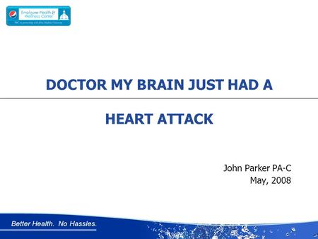 Better Health. No Hassles. John Parker PA-C May, 2008 DOCTOR MY BRAIN JUST HAD A HEART ATTACK.