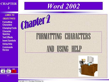 Copyright 2002, Paradigm Publishing Inc. CHAPTER 2 BACKNEXTEND 2-1 LINKS TO OBJECTIVES Formatting Characters Formatting Characters Changing Fonts Character.