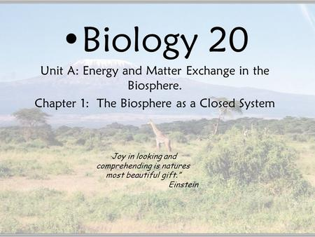 "Biology 20 Unit A: Energy and Matter Exchange in the Biosphere. Chapter 1: The Biosphere as a Closed System "" Joy in looking and comprehending is natures."