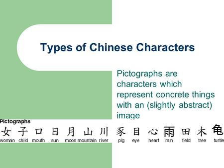 Types of Chinese Characters Pictographs are characters which represent concrete things with an (slightly abstract) image 雨 龟.