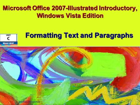 Microsoft Office 2007-Illustrated Introductory, Windows Vista Edition Formatting Text and Paragraphs Editing Documents.