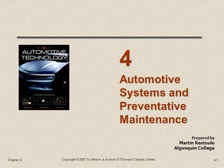 Copyright © 2007 by Nelson, a division of Thomson Canada Limited. 4-1Chapter 4 Prepared by Martin Restoule Algonquin College Automotive Systems and Preventative.