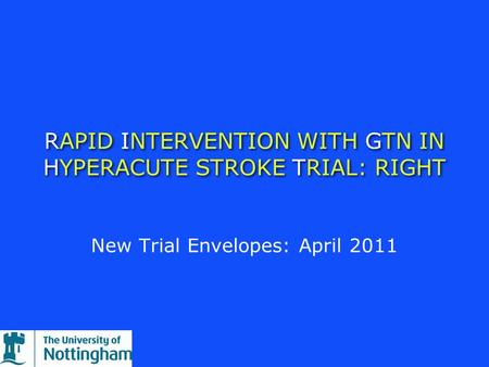 RAPID INTERVENTION WITH GTN IN HYPERACUTE STROKE TRIAL: RIGHT New Trial Envelopes: April 2011.