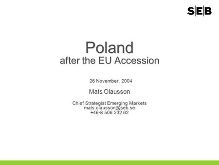 Poland after the EU Accession 26 November, 2004 Mats Olausson Chief StrategistEmerging Markets +46-8 506 232 62 Poland after the EU.
