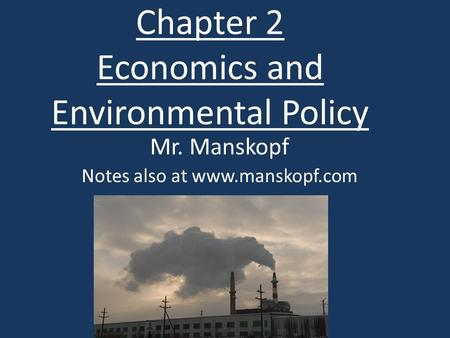 Chapter 2 Economics and Environmental Policy Mr. Manskopf Notes also at www.manskopf.com.