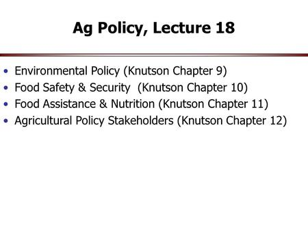 Ag Policy, Lecture 18 Environmental Policy (Knutson Chapter 9) Food Safety & Security (Knutson Chapter 10) Food Assistance & Nutrition (Knutson Chapter.