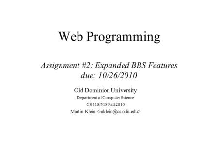 Web Programming Assignment #2: Expanded BBS Features due: 10/26/2010 Old Dominion University Department of Computer Science CS 418/518 Fall 2010 Martin.