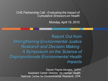 CHE Partnership Call - Evaluating the Impact of Cumulative Stressors on Health Monday, April 19, 2010 Report Out from Strengthening Environmental Justice.