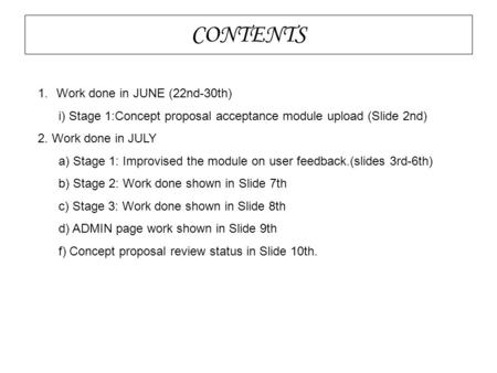 CONTENTS 1.Work done in JUNE (22nd-30th)‏ i) Stage 1:Concept proposal acceptance module upload (Slide 2nd)‏ 2. Work done in JULY a) Stage 1: Improvised.