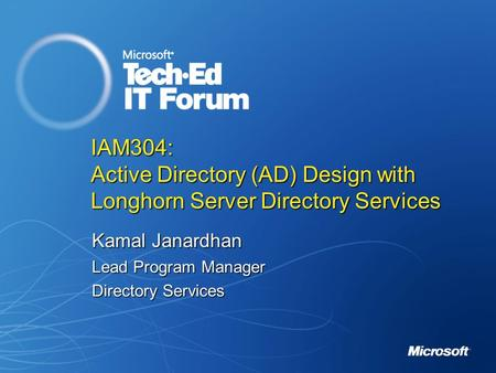 IAM304: Active Directory (AD) Design with Longhorn Server Directory Services Kamal Janardhan Lead Program Manager Directory Services.